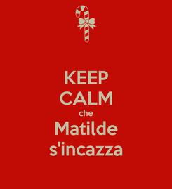 Poster: KEEP CALM che Matilde s'incazza