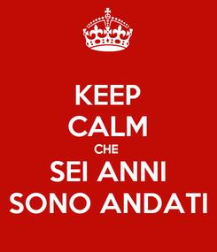 Poster: KEEP CALM CHE  SEI ANNI SONO ANDATI