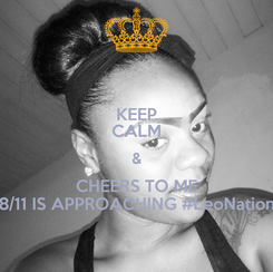 Poster: KEEP CALM & CHEERS TO ME 8/11 IS APPROACHING #LeoNation