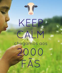 Poster: KEEP CALM chegamos aos 2000 FÃS