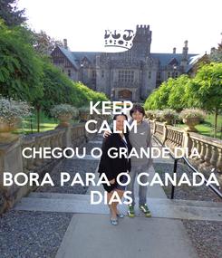 Poster: KEEP CALM CHEGOU O GRANDE DIA BORA PARA O CANADÁ DIAS