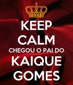 Poster: KEEP CALM CHEGOU O PAI DO KAIQUE GOMES