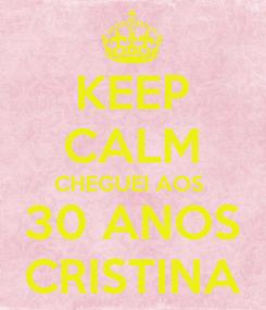 Poster: KEEP CALM CHEGUEI AOS  30 ANOS CRISTINA