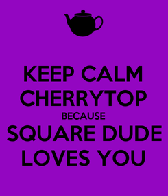 Poster: KEEP CALM CHERRYTOP BECAUSE SQUARE DUDE LOVES YOU