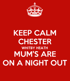 Poster: KEEP CALM CHESTER WHITBY HEATH MUM'S ARE ON A NIGHT OUT