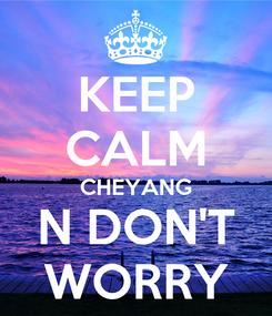 Poster: KEEP CALM CHEYANG N DON'T WORRY