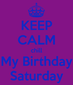 Poster: KEEP CALM chill My Birthday Saturday