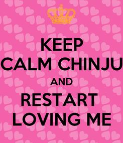 Poster: KEEP CALM CHINJU AND RESTART  LOVING ME