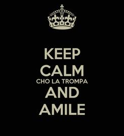 Poster: KEEP CALM CHO LA TROMPA AND AMILE