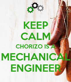 Poster: KEEP CALM CHORIZO IS A MECHANICAL ENGINEER