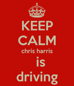 Poster: KEEP CALM chris harris    is  driving