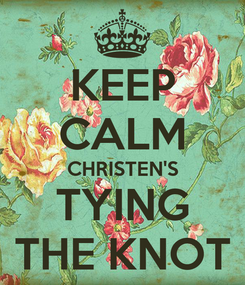 Poster: KEEP CALM CHRISTEN'S TYING THE KNOT