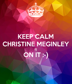 Poster: KEEP CALM CHRISTINE MEGINLEY IS ON IT :-)