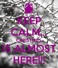 Poster: KEEP CALM... CHRISTMAS IS ALMOST HERE!!!