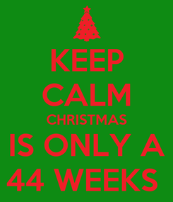 Poster: KEEP CALM CHRISTMAS IS ONLY A 44 WEEKS