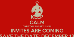 Poster: KEEP CALM CHRISTMAS PARTY IS ON! INVITES ARE COMING SAVE THE DATE: DECEMBER 13