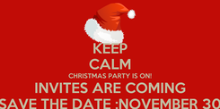 Poster: KEEP CALM CHRISTMAS PARTY IS ON! INVITES ARE COMING SAVE THE DATE :NOVEMBER 30