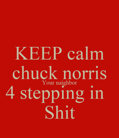 Poster: KEEP calm chuck norris Your naighbor 4 stepping in   Shit
