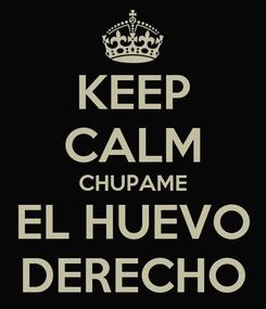 Poster: KEEP CALM CHUPAME EL HUEVO DERECHO