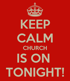 Poster: KEEP CALM CHURCH IS ON  TONIGHT!