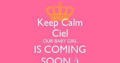 Poster: Keep Calm Ciel OUR BABY GIRL IS COMING SOON :)