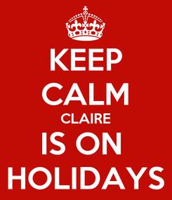 Poster: KEEP CALM CLAIRE IS ON  HOLIDAYS