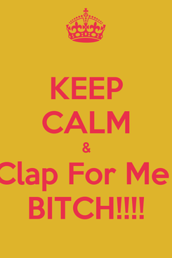 Poster: KEEP CALM & Clap For Me  BITCH!!!!