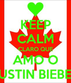 Poster: KEEP CALM CLARO QUE AMO O JUSTIN BIEBER