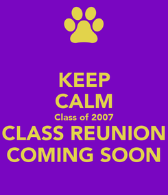Poster: KEEP CALM Class of 2007 CLASS REUNION COMING SOON