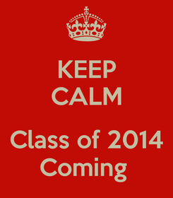 Poster: KEEP CALM  Class of 2014 Coming