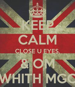 Poster: KEEP CALM CLOSE U EYES, & OM WHITH MGC
