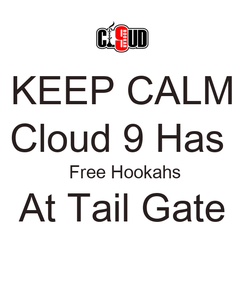 Poster: KEEP CALM Cloud 9 Has   Free Hookahs At Tail Gate