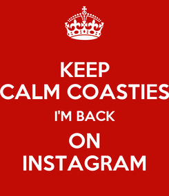 Poster: KEEP CALM COASTIES I'M BACK ON INSTAGRAM