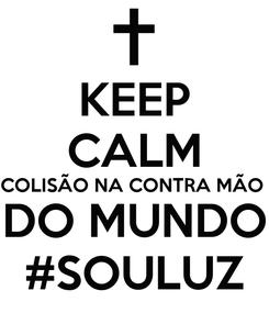 Poster: KEEP CALM COLISÃO NA CONTRA MÃO  DO MUNDO #SOULUZ