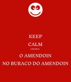 Poster: KEEP CALM COLOCA  O AMENDOIN NO BURACO DO AMENDOIN