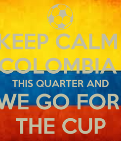 Poster: KEEP CALM  COLOMBIA   THIS QUARTER AND  WE GO FOR  THE CUP