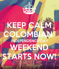 Poster: KEEP CALM COLOMBIAN  INDEPENDENCE DAY WEEKEND STARTS NOW!