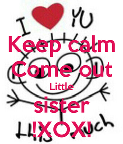 Poster: Keep calm Come out Little sister !XOX!