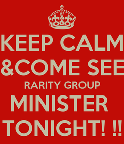 Poster: KEEP CALM &COME SEE RARITY GROUP MINISTER  TONIGHT! !!