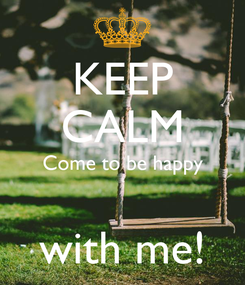 Poster: KEEP CALM Come to be happy  with me!