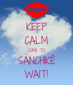 Poster: KEEP CALM COME TO SANCHIKÊ WAIT!