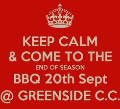 Poster: KEEP CALM & COME TO THE END OF SEASON BBQ 20th Sept @ GREENSIDE C.C.