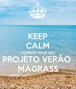 Poster: KEEP CALM COMECE HOJE SEU PROJETO VERÃO  MAGRASS