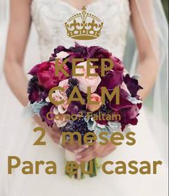 Poster: KEEP CALM Como? Faltam 2  meses Para eu casar