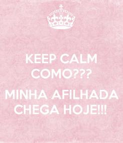 Poster: KEEP CALM COMO???  MINHA AFILHADA CHEGA HOJE!!!