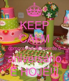 Poster: KEEP CALM compre meu presente o aniversário É HOJE!!!