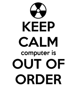 Poster: KEEP CALM computer is OUT OF ORDER