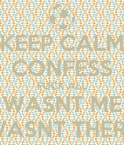 Poster: KEEP CALM CONFESS FUCK ALL WASNT ME WASNT THERE