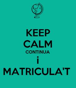 Poster: KEEP CALM CONTINUA i MATRICULA'T