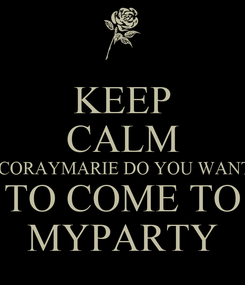 Poster: KEEP CALM  CORAYMARIE DO YOU WANT TO COME TO MYPARTY